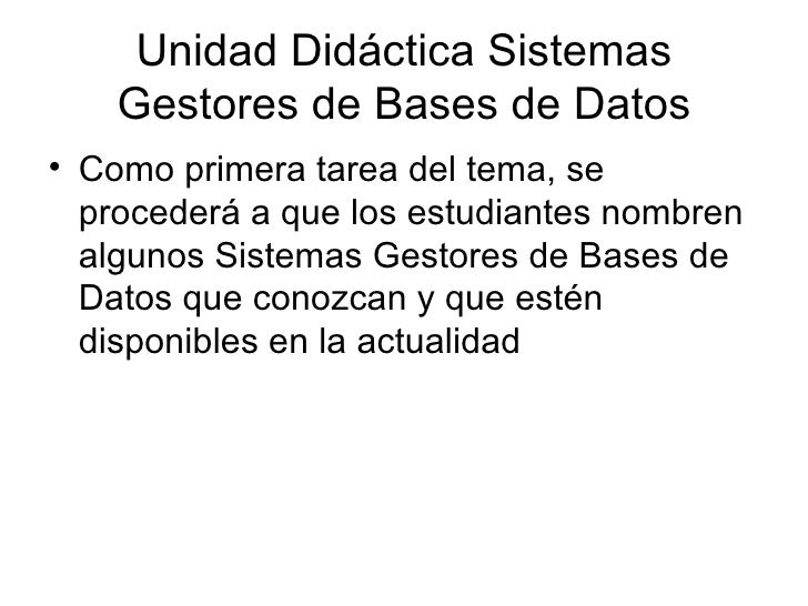 Unidad Didáctica Sistemas Gestores de Bases de Datos <ul><li>Como primera tarea del tema, se procederá a que los estudiant...