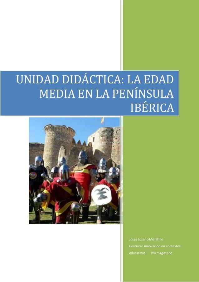 Jorge Lozano Moratino Gestión e innovación en contextos educativos. 2ºB magisterio. UNIDAD DIDÁCTICA: LA EDAD MEDIA EN LA ...