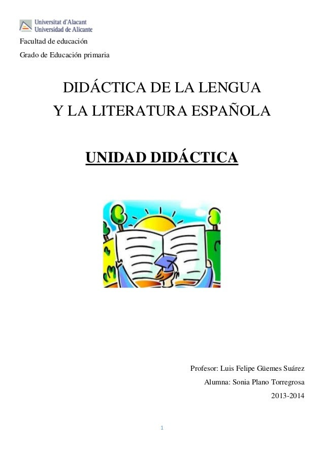 Facultad de educación Grado de Educación primaria  DIDÁCTICA DE LA LENGUA Y LA LITERATURA ESPAÑOLA UNIDAD DIDÁCTICA  Profe...