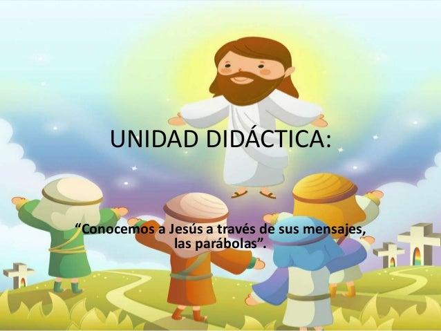 """UNIDAD DIDÁCTICA:  """"Conocemos a Jesús a través de sus mensajes,  las parábolas""""."""