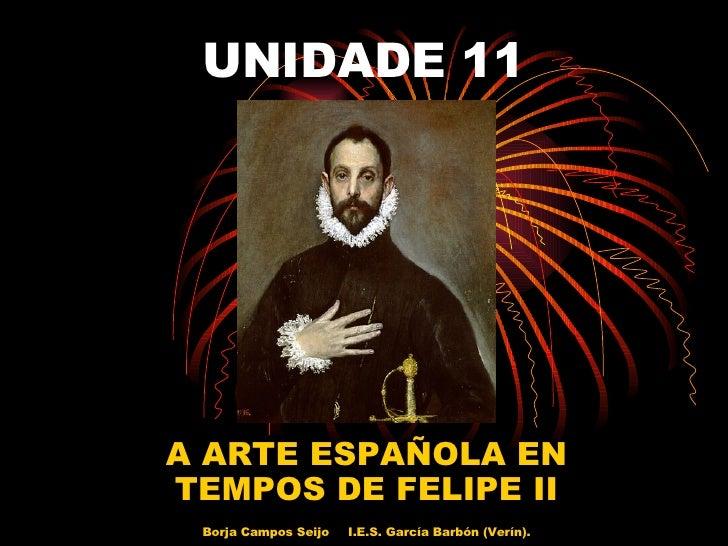 UNIDADE 11 A ARTE ESPAÑOLA EN TEMPOS DE FELIPE II Borja Campos Seijo I.E.S. García Barbón (Verín).
