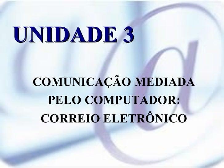 UNIDADE 3 COMUNICAÇÃO MEDIADA PELO COMPUTADOR: CORREIO ELETRÔNICO