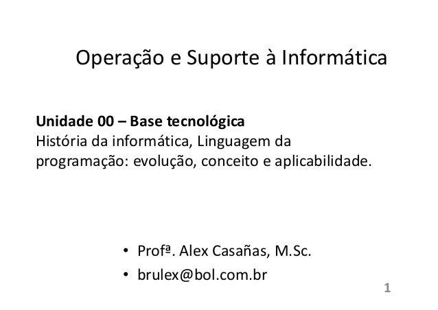 Operação e Suporte à Informática Unidade 00 – Base tecnológica História da informática, Linguagem da programação: evolução...
