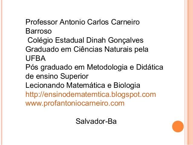Professor Antonio Carlos Carneiro Barroso Colégio Estadual Dinah Gonçalves Graduado em Ciências Naturais pela UFBA Pós gra...