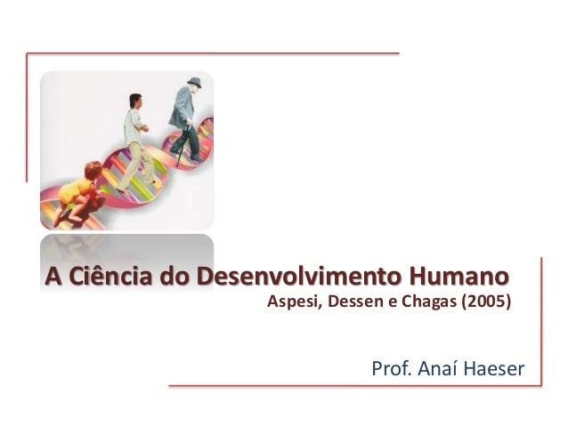 A Ciência do Desenvolvimento Humano Prof. Anaí Haeser Aspesi, Dessen e Chagas (2005)