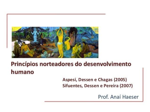 Princípios norteadores do desenvolvimento humano Prof. Anaí Haeser Aspesi, Dessen e Chagas (2005) Sifuentes, Dessen e Pere...