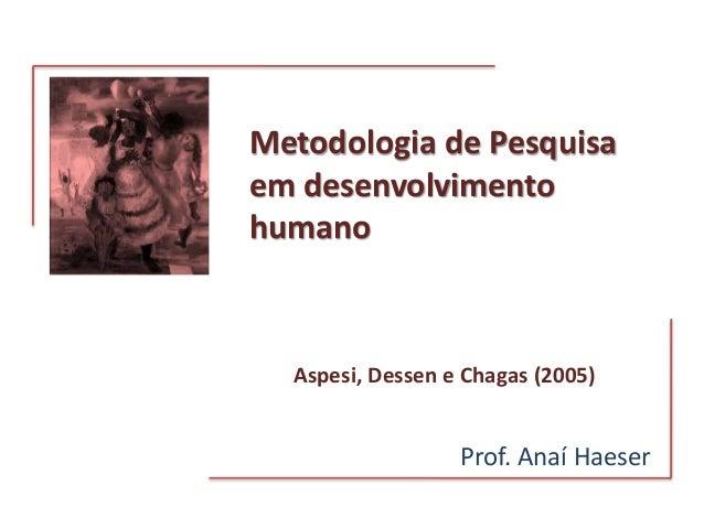Metodologia de Pesquisa em desenvolvimento humano Prof. Anaí Haeser Aspesi, Dessen e Chagas (2005)