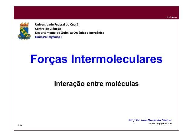 DQOI - UFC Prof. Nunes 102 Forças Intermoleculares Interação entre moléculas Universidade Federal do Ceará Centro de Ciênc...