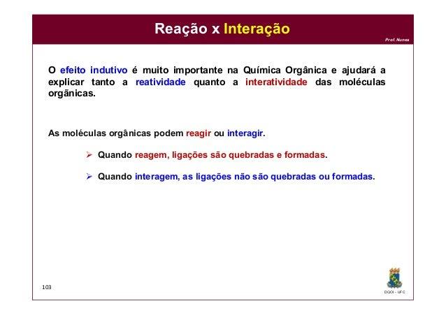 DQOI - UFC Prof. Nunes Reação x Interação 103 O efeito indutivo é muito importante na Química Orgânica e ajudará a explica...
