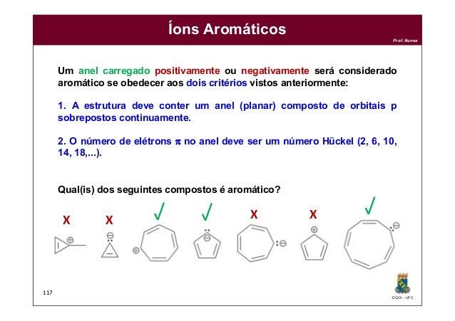 DQOI - UFC Prof. Nunes 117 Íons Aromáticos Um anel carregado positivamente ou negativamente será considerado aromático se ...