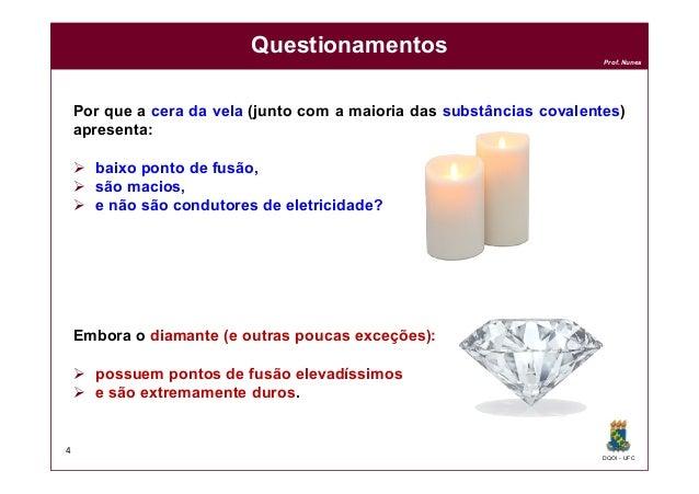 DQOI - UFC Prof. Nunes Por que a cera da vela (junto com a maioria das substâncias covalentes) apresenta:  baixo ponto de...