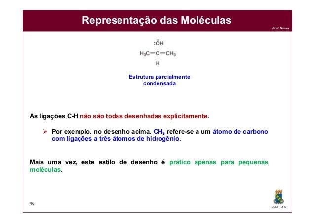 DQOI - UFC Prof. Nunes Representação das Moléculas 46 Estrutura parcialmente condensada As ligações C-H não são todas dese...