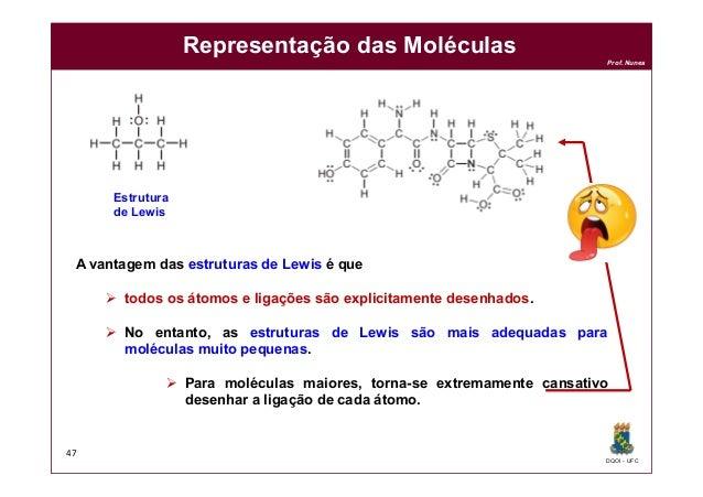 DQOI - UFC Prof. Nunes Representação das Moléculas 47 A vantagem das estruturas de Lewis é que  todos os átomos e ligaçõe...