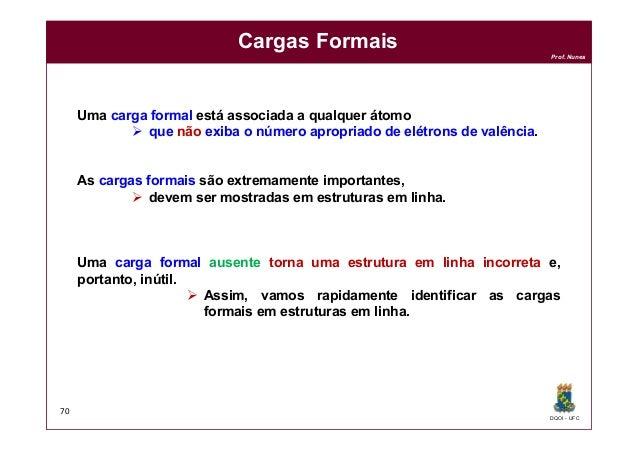 DQOI - UFC Prof. Nunes Cargas Formais 70 Uma carga formal está associada a qualquer átomo  que não exiba o número apropri...