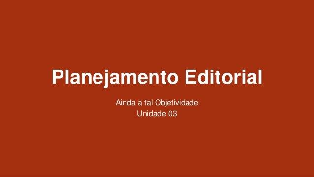 Planejamento Editorial Ainda a tal Objetividade Unidade 03