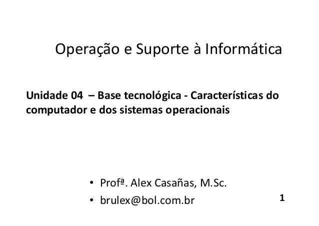 Operação e Suporte à Informática Unidade 04 – Base tecnológica - Características do computador e dos sistemas operacionais...