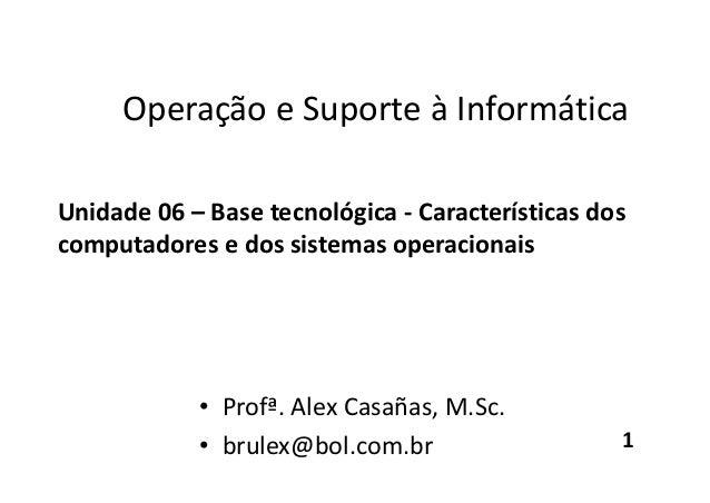Operação e Suporte à Informática Unidade 06 – Base tecnológica - Características dos computadores e dos sistemas operacion...