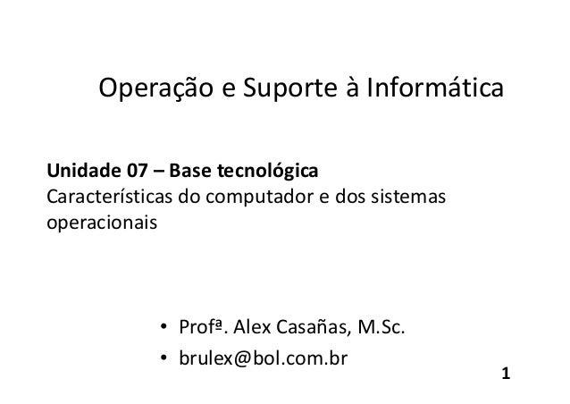 Operação e Suporte à Informática Unidade 07 – Base tecnológica Características do computador e dos sistemas operacionais •...