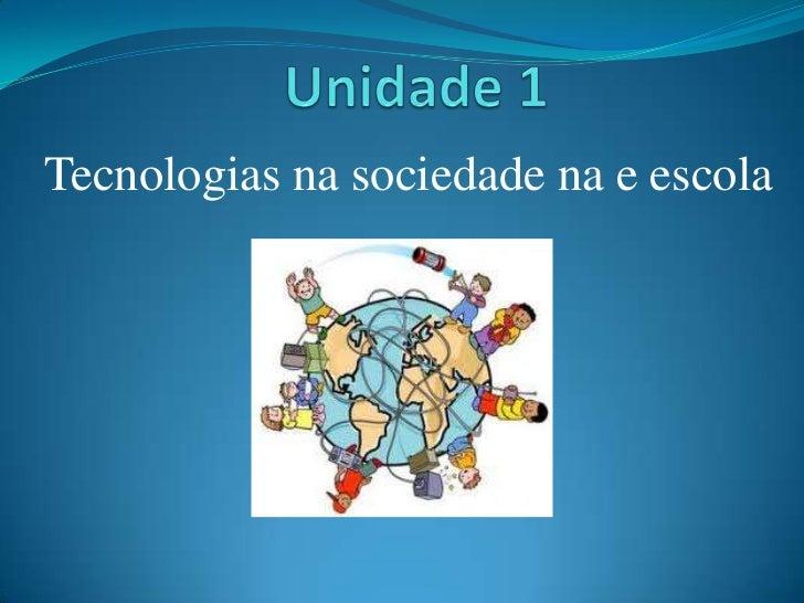 Unidade 1<br />Tecnologias na sociedade na e escola  <br />