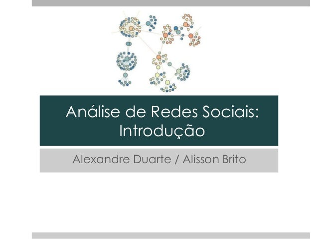 Análise de Redes Sociais: Introdução Alexandre Duarte / Alisson Brito