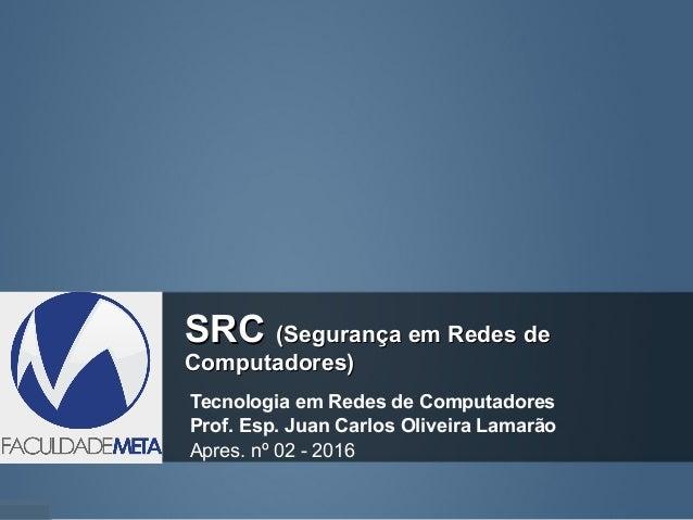 SRCSRC (Segurança em Redes de(Segurança em Redes de Computadores)Computadores) Tecnologia em Redes de Computadores Prof. E...