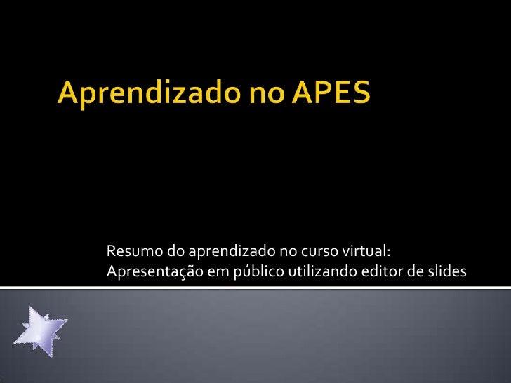 Aprendizado no APES<br />Resumo do aprendizado no curso virtual: Apresentação em público utilizando editor de slides <br />