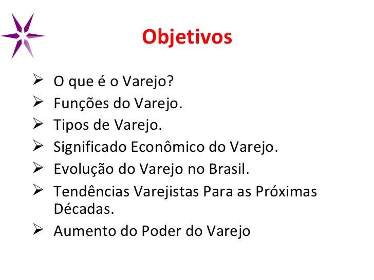 Objetivos <ul><li>O que é o Varejo? </li></ul><ul><li>Funções do Varejo. </li></ul><ul><li>Tipos de Varejo. </li></ul><ul>...