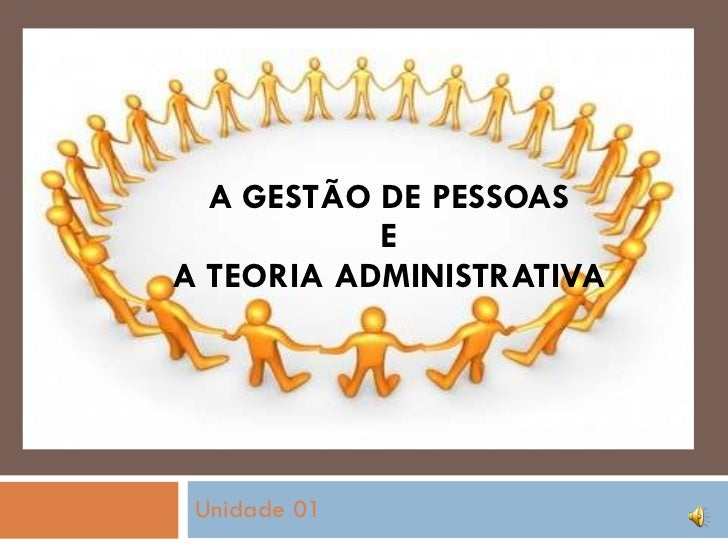 A GESTÃO DE PESSOAS  E  A TEORIA ADMINISTRATIVA Unidade 01
