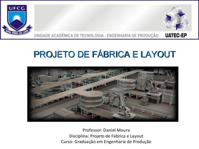 PROJETO DE FÁBRICA E LAYOUTPROJETO DE FÁBRICA E LAYOUT Professor: Daniel Moura Disciplina: Projeto de Fábrica e Layout Cur...