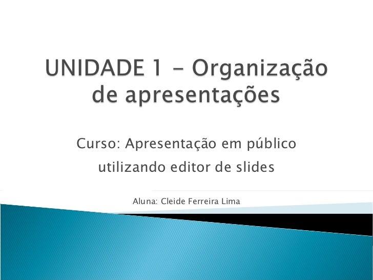Curso: Apresentação em público utilizando editor de slides Aluna: Cleide Ferreira Lima