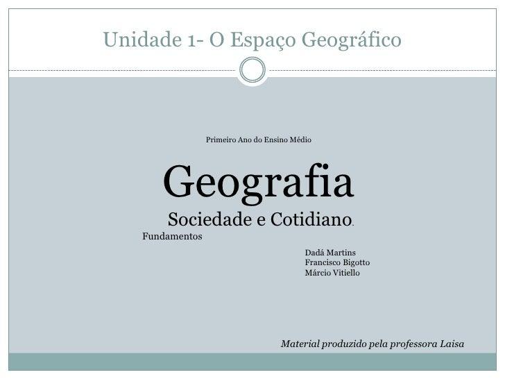 Unidade 1- O Espaço Geográfico<br />Primeiro Ano do Ensino Médio<br />Geografia<br /> Sociedade e Cotidiano.<br />  Funda...