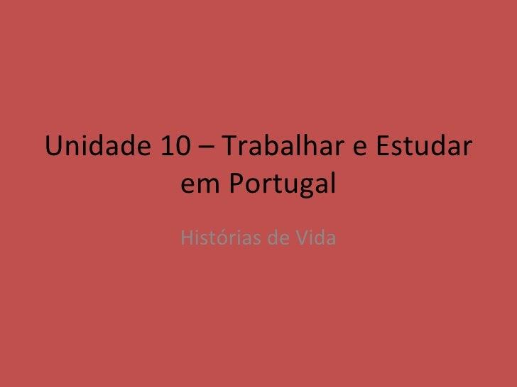 Unidade 10 – Trabalhar e Estudar         em Portugal          Histórias de Vida