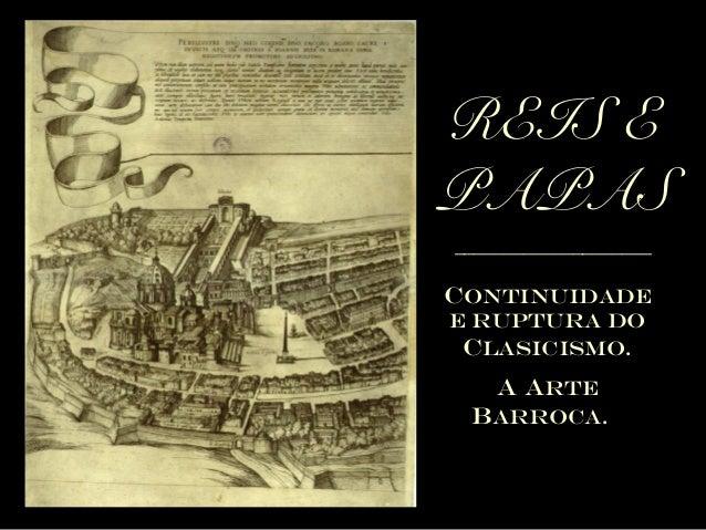 REIS E PAPAS ____________________  CONTINUIDADE E RUPTURA DO CLASICISMO.  A ARTE BARROCA.