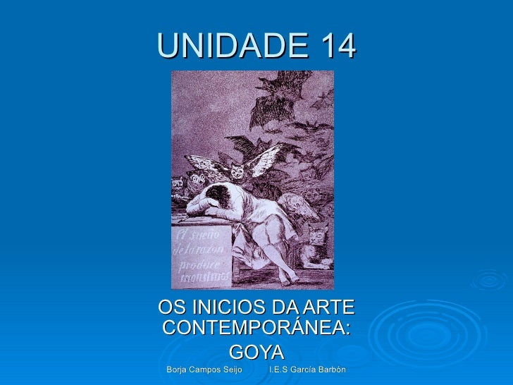 UNIDADE 14 OS INICIOS DA ARTE CONTEMPORÁNEA: GOYA Borja Campos Seijo I.E.S García Barbón