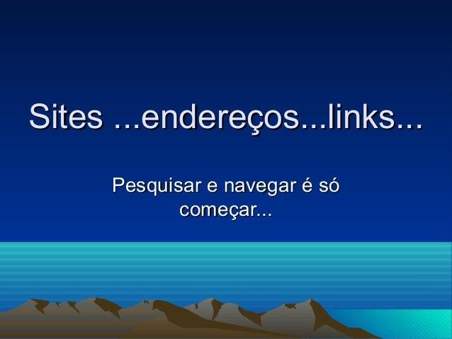 Sites ...endereços...links...Sites ...endereços...links... Pesquisar e navegar é sóPesquisar e navegar é só começar...come...