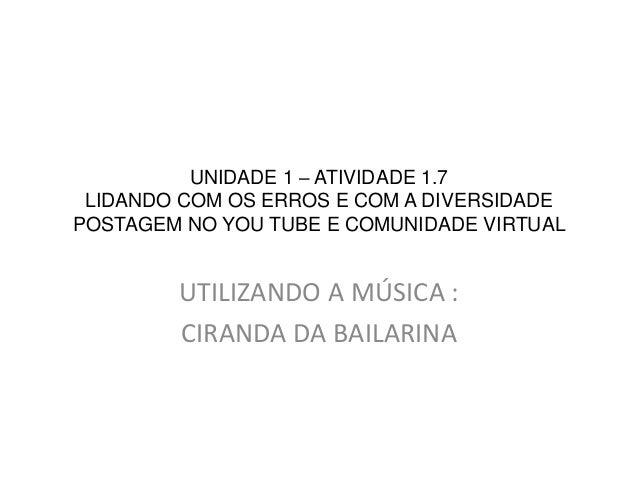 UNIDADE 1 – ATIVIDADE 1.7 LIDANDO COM OS ERROS E COM A DIVERSIDADE POSTAGEM NO YOU TUBE E COMUNIDADE VIRTUAL UTILIZANDO A ...