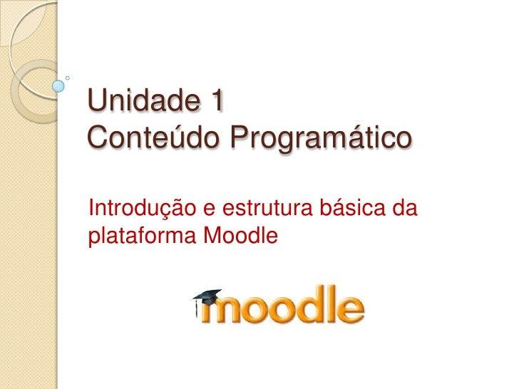 Unidade 1Conteúdo Programático<br />Introdução e estrutura básica da plataforma Moodle<br />