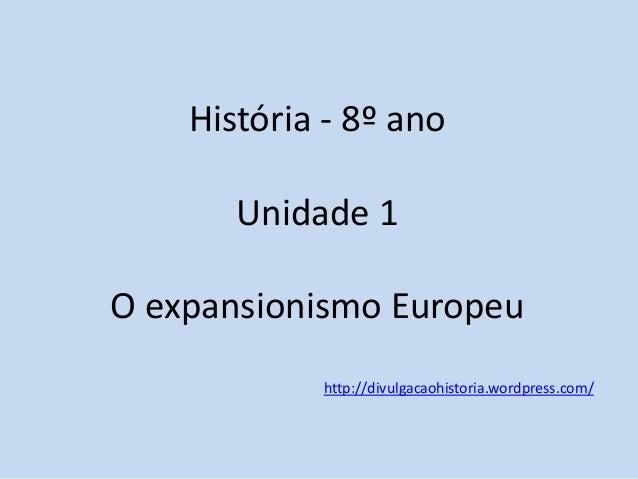 História - 8º ano Unidade 1 O expansionismo Europeu  http://divulgacaohistoria.wordpress.com/