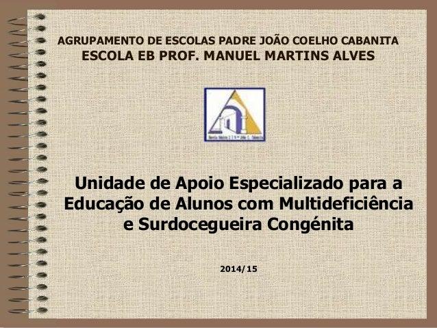 AGRUPAMENTO DE ESCOLAS PADRE JOÃO COELHO CABANITA  ESCOLA EB PROF. MANUEL MARTINS ALVES  Unidade de Apoio Especializado pa...