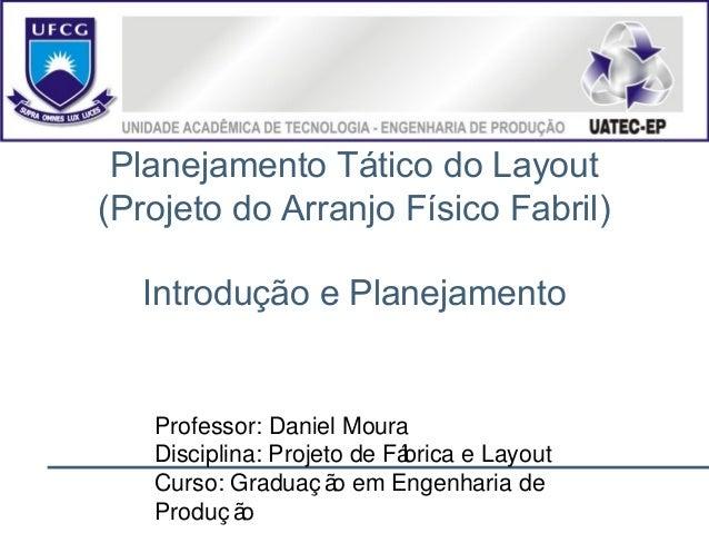 Planejamento Tático do Layout (Projeto do Arranjo Físico Fabril) Introdução e Planejamento Professor: Daniel Moura Discipl...