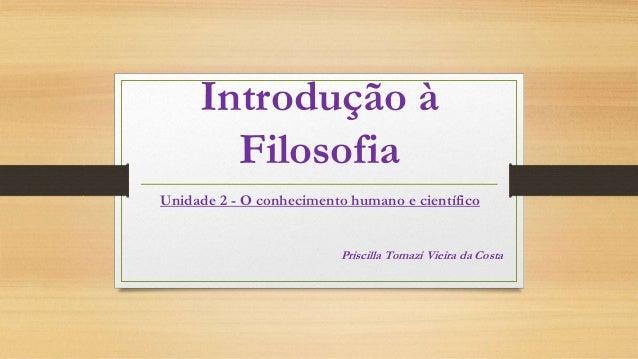 Introdução à Filosofia Unidade 2 - O conhecimento humano e científico Priscilla Tomazi Vieira da Costa