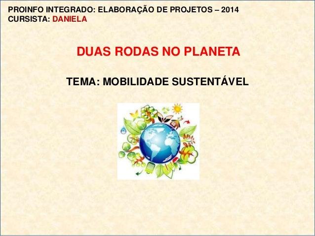 TEMA: MOBILIDADE SUSTENTÁVEL PROINFO INTEGRADO: ELABORAÇÃO DE PROJETOS – 2014 CURSISTA: DANIELA DUAS RODAS NO PLANETA