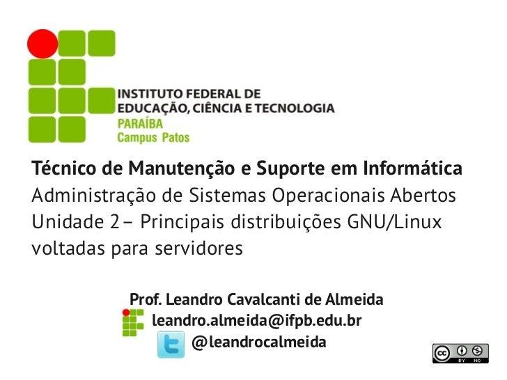 Técnico de Manutenção e Suporte em InformáticaAdministração de Sistemas Operacionais AbertosUnidade 2– Principais distribu...