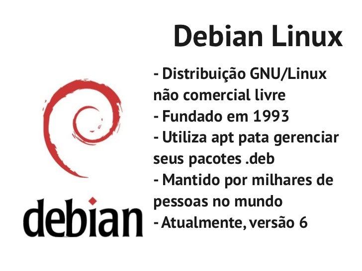 Debian Linux- Distribuição GNU/Linuxnão comercial livre- Fundado em 1993- Utiliza apt pata gerenciarseus pacotes .deb- Man...