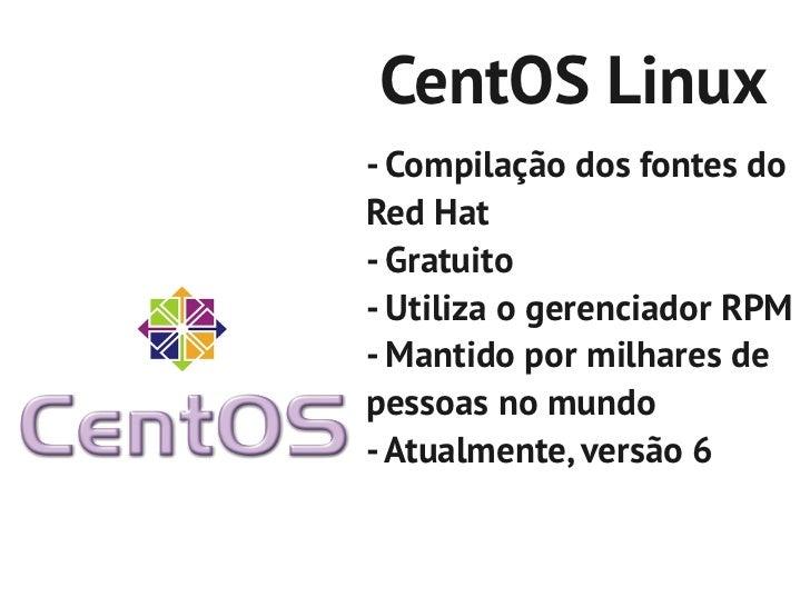 CentOS Linux- Compilação dos fontes doRed Hat- Gratuito- Utiliza o gerenciador RPM- Mantido por milhares depessoas no mund...