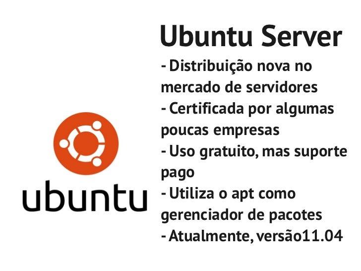 Ubuntu Server- Distribuição nova nomercado de servidores- Certificada por algumaspoucas empresas- Uso gratuito, mas suport...
