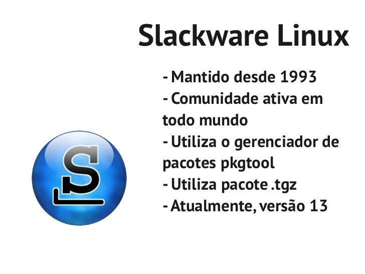 Slackware Linux - Mantido desde 1993 - Comunidade ativa em todo mundo - Utiliza o gerenciador de pacotes pkgtool - Utiliza...