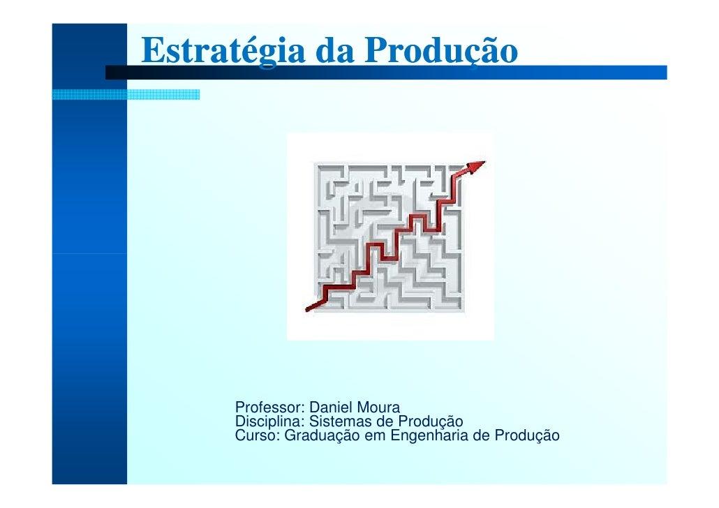 Estratégia da Produção          Professor: Daniel Moura      Disciplina: Sistemas de Produção      Curso: Graduação em Eng...