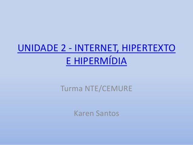 UNIDADE 2 - INTERNET, HIPERTEXTO E HIPERMÍDIA Turma NTE/CEMURE Karen Santos
