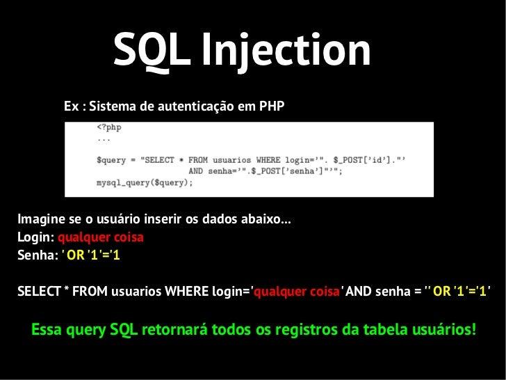 SQL Injection        Ex : Sistema de autenticação em PHPImagine se o usuário inserir os dados abaixo...Login: qualquer coi...